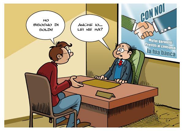 Vignetta. Un uomo va in banca per un prestito: ho bisogno di soldi. E il direttore: anche io...lei ne ha?